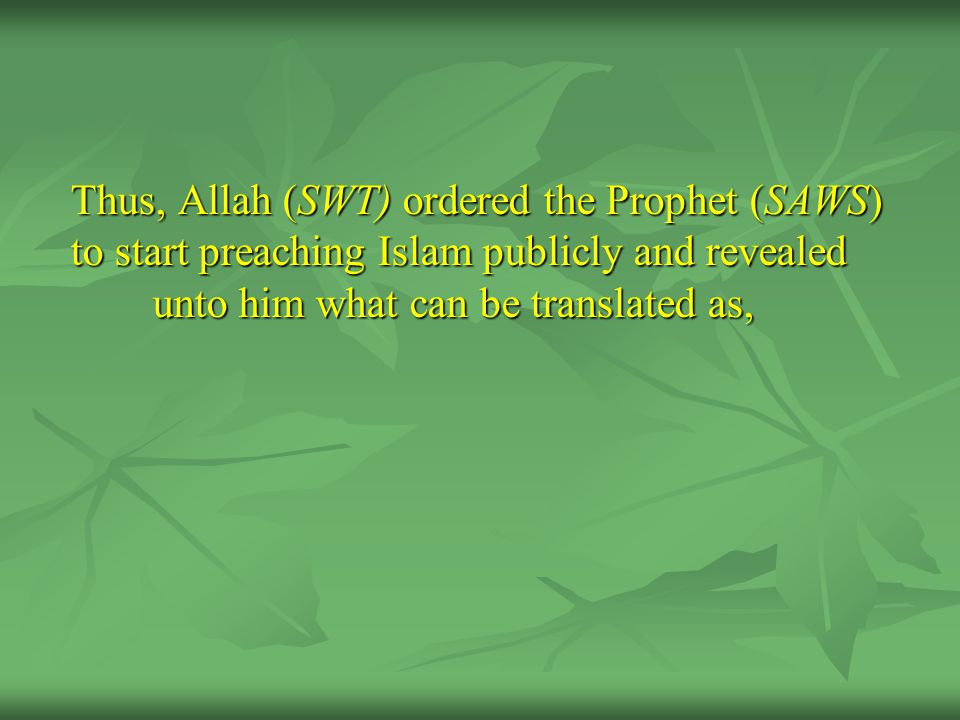 Thus, Allah (SWT) ordered the Prophet (SAWS) to start preaching Islam publicly and revealed unto him what can be translated as,