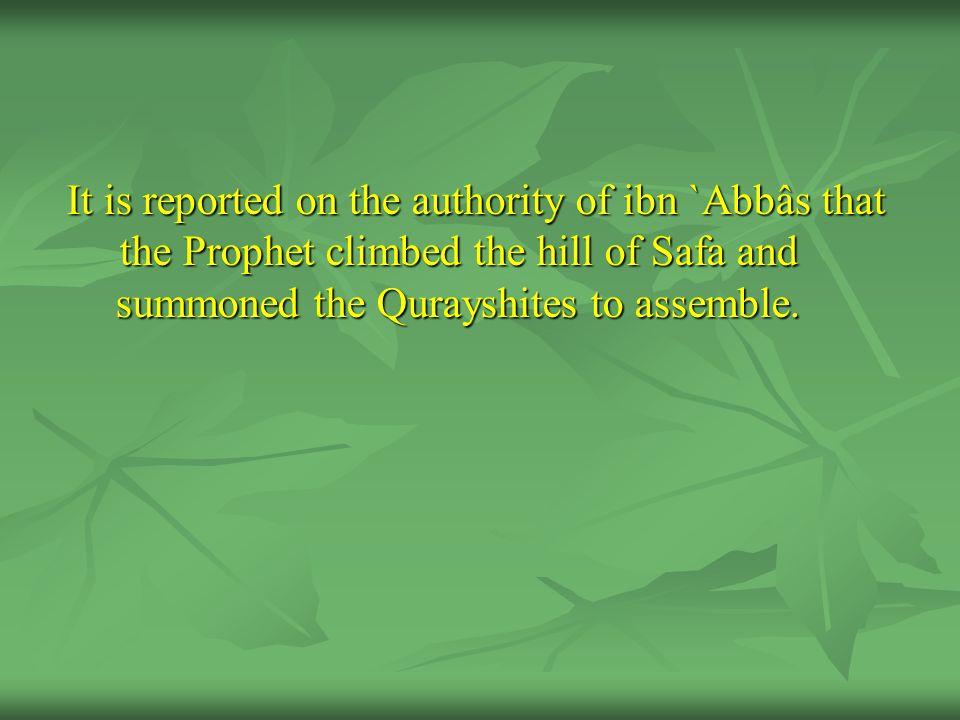 It is reported on the authority of ibn `Abbâs that the Prophet climbed the hill of Safa and summoned the Qurayshites to assemble.