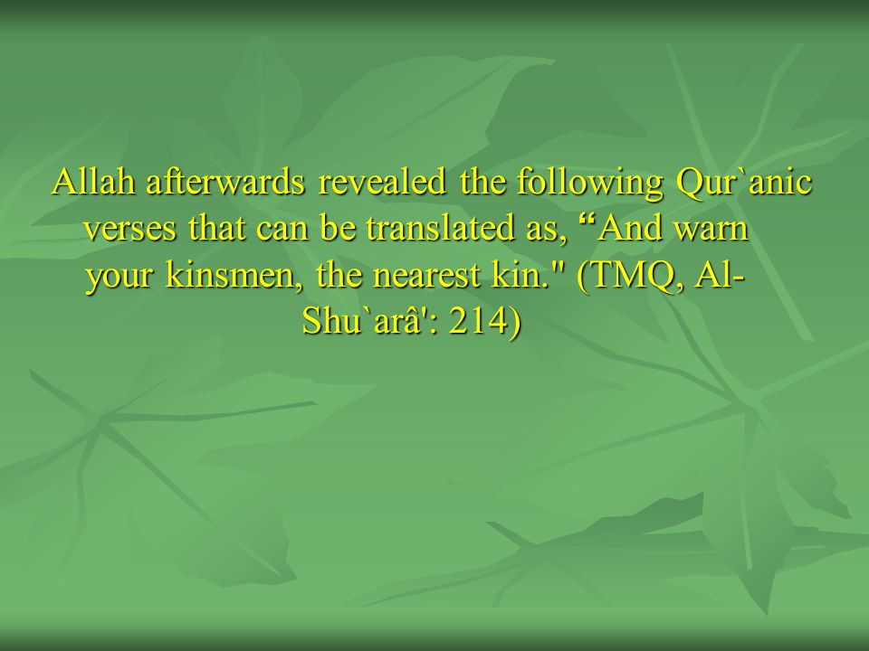 Allah afterwards revealed the following Qur`anic verses that can be translated as, And warn your kinsmen, the nearest kin. (TMQ, Al- Shu`arâ : 214)