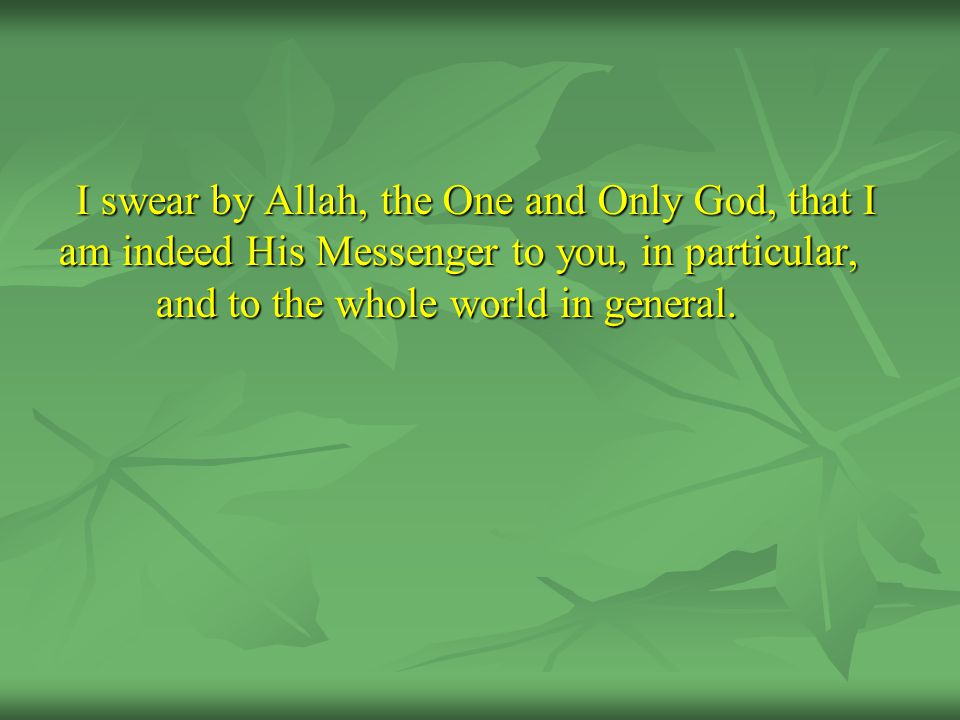 I swear by Allah, the One and Only God, that I am indeed His Messenger to you, in particular, and to the whole world in general.