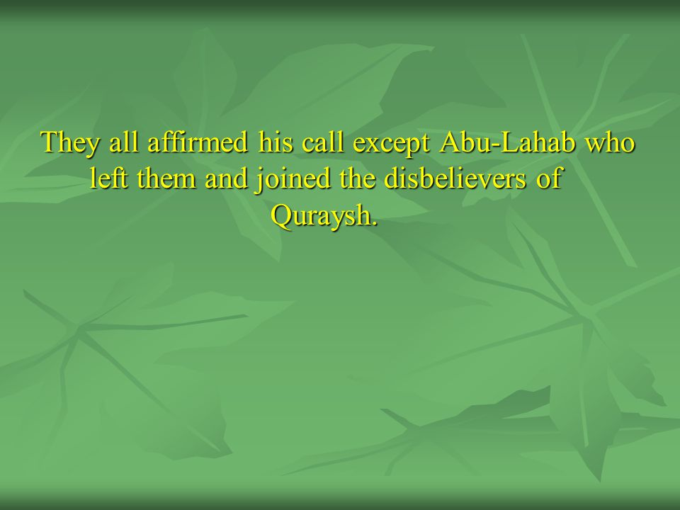 They all affirmed his call except Abu-Lahab who left them and joined the disbelievers of Quraysh.