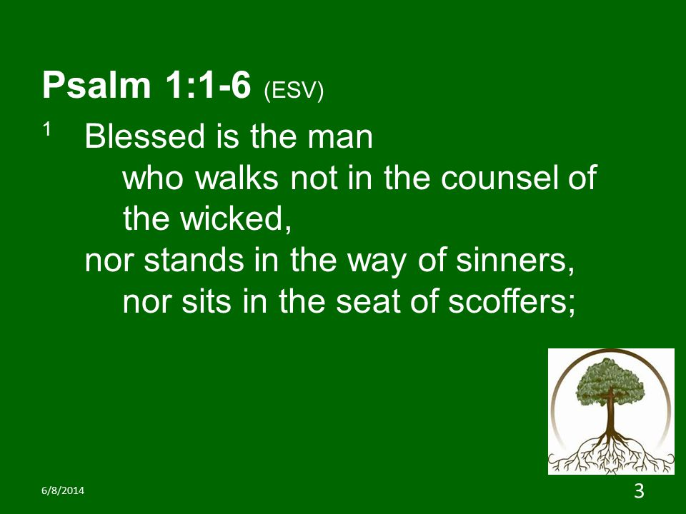 Psalm 1:1-6 (ESV) 1 Blessed is the man who walks not in the counsel of the wicked, nor stands in the way of sinners, nor sits in the seat of scoffers; 6/8/2014 3