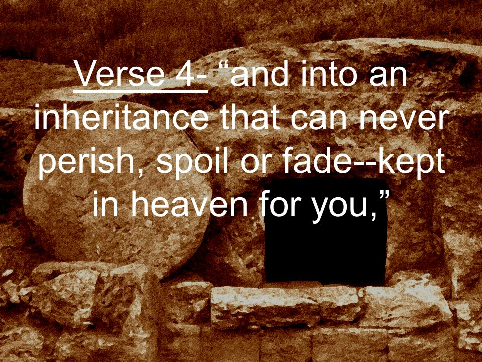 Verse 4- and into an inheritance that can never perish, spoil or fade--kept in heaven for you,