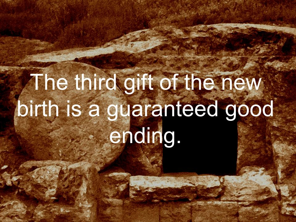 The third gift of the new birth is a guaranteed good ending.