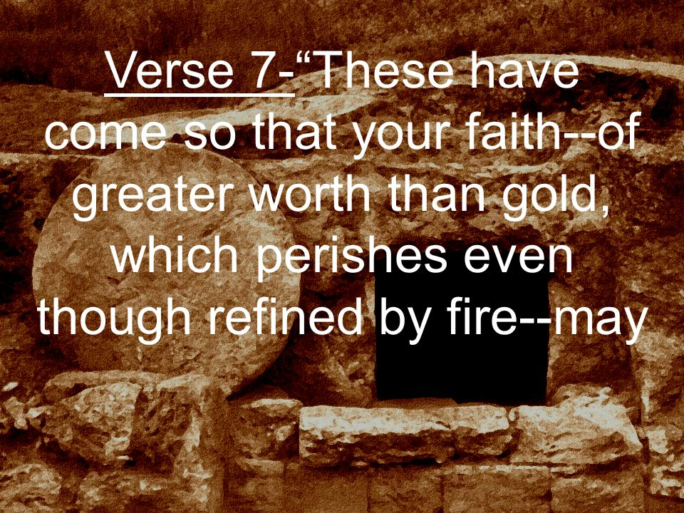 Verse 7- These have come so that your faith--of greater worth than gold, which perishes even though refined by fire--may