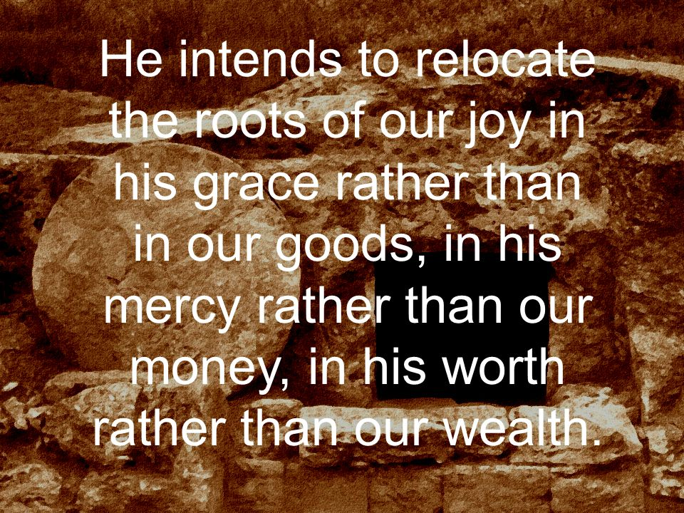 He intends to relocate the roots of our joy in his grace rather than in our goods, in his mercy rather than our money, in his worth rather than our wealth.