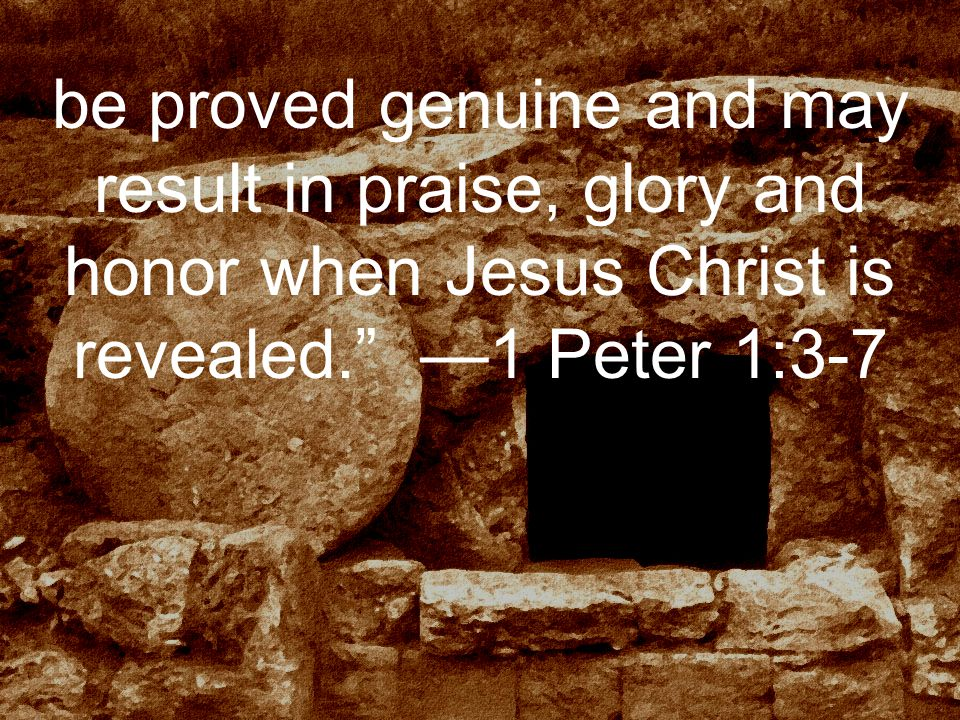 be proved genuine and may result in praise, glory and honor when Jesus Christ is revealed. —1 Peter 1:3-7
