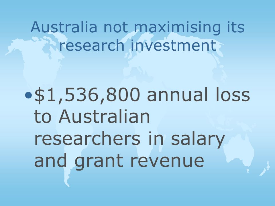 Australia not maximising its research investment $1,536,800 annual loss to Australian researchers in salary and grant revenue