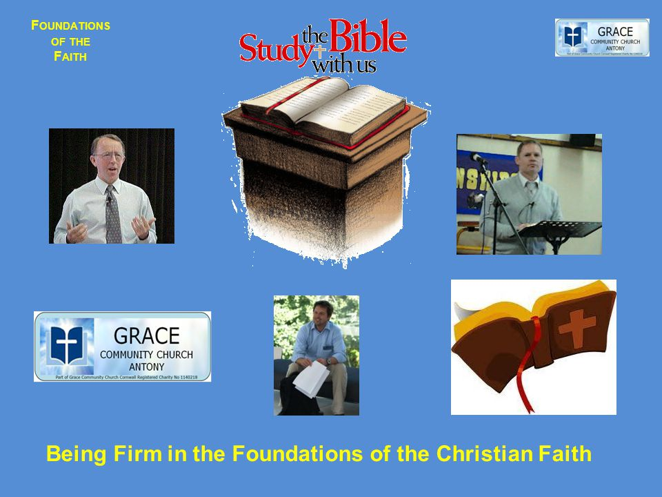 F OUNDATIONS OF THE F AITH Being Firm in the Foundations of the Christian Faith