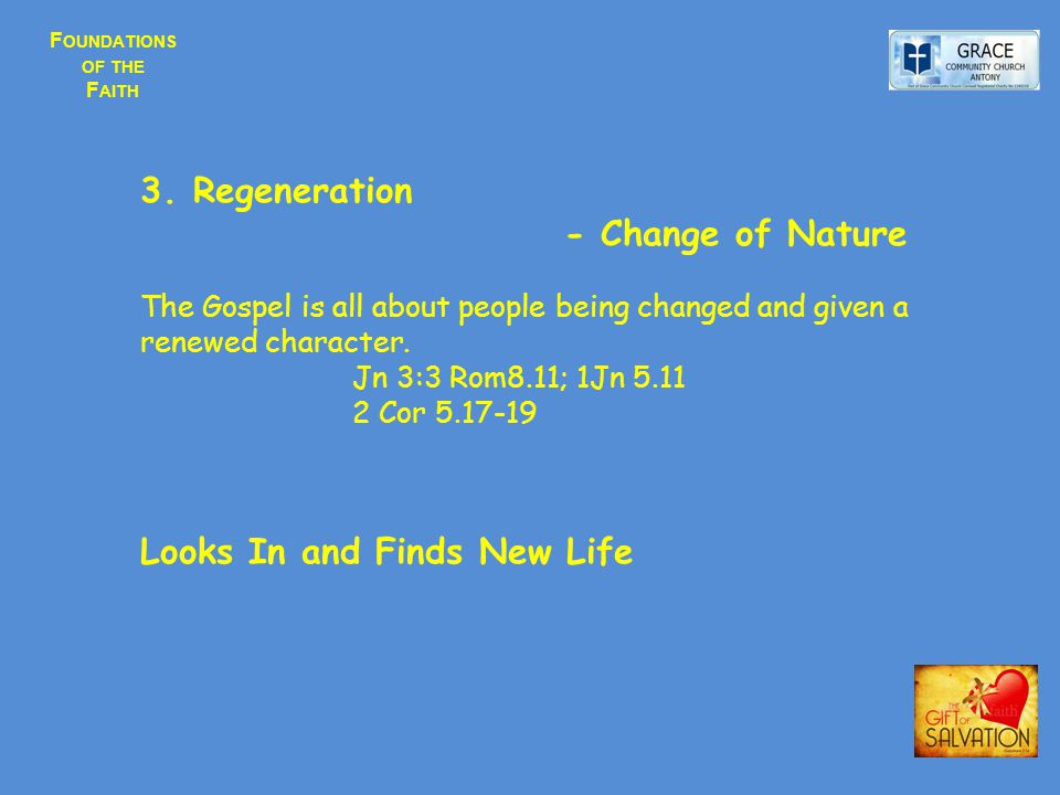 F OUNDATIONS OF THE F AITH 3.Regeneration - Change of Nature The Gospel is all about people being changed and given a renewed character. Jn 3:3 Rom8.1