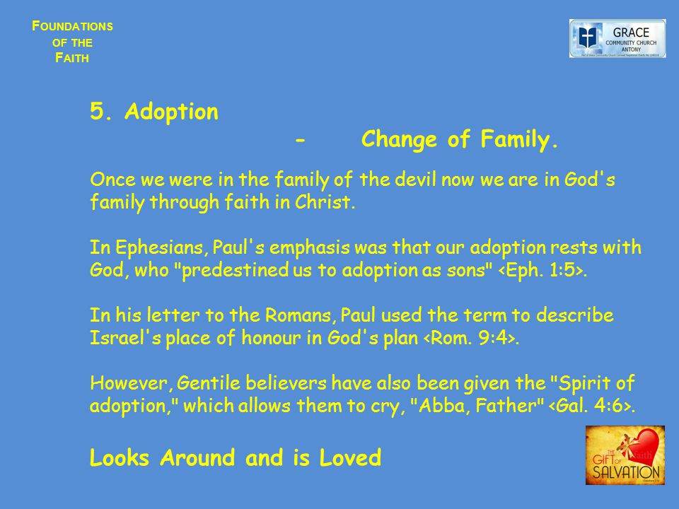 F OUNDATIONS OF THE F AITH 5.Adoption - Change of Family. Once we were in the family of the devil now we are in God's family through faith in Christ.