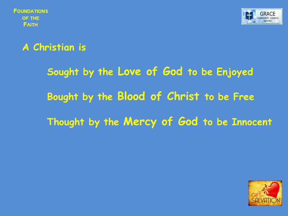 F OUNDATIONS OF THE F AITH A Christian is Sought by the Love of God to be Enjoyed Bought by the Blood of Christ to be Free Thought by the Mercy of God