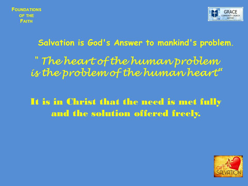 F OUNDATIONS OF THE F AITH Salvation is God's Answer to mankind's problem.