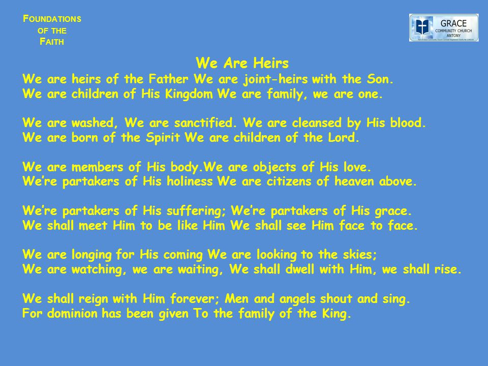 F OUNDATIONS OF THE F AITH We Are Heirs We are heirs of the Father We are joint-heirs with the Son. We are children of His Kingdom We are family, we a