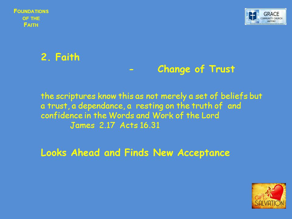 F OUNDATIONS OF THE F AITH 2.Faith - Change of Trust the scriptures know this as not merely a set of beliefs but a trust, a dependance, a resting on the truth of and confidence in the Words and Work of the Lord James 2.17 Acts 16.31 Looks Ahead and Finds New Acceptance
