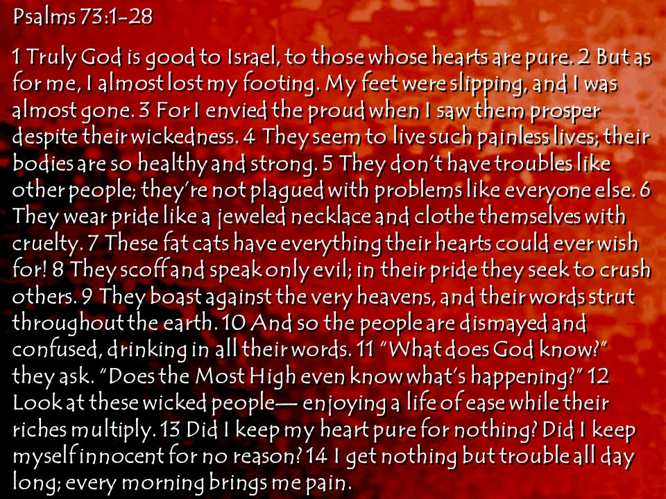 Psalms 73:1-28 1 Truly God is good to Israel, to those whose hearts are pure.