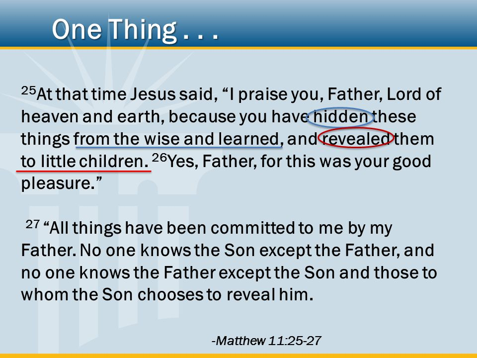 25 At that time Jesus said, I praise you, Father, Lord of heaven and earth, because you have hidden these things from the wise and learned, and revealed them to little children.