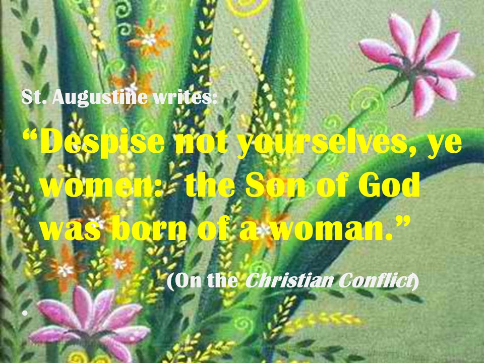"""St. Augustine writes: """"Despise not yourselves, ye women: the Son of God was born of a woman."""" (On the Christian Conflict)"""