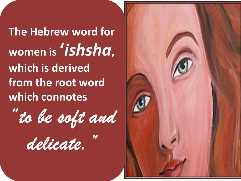 The Hebrew word for women is 'ishsha, which is derived from the root word which connotes to be soft and delicate.