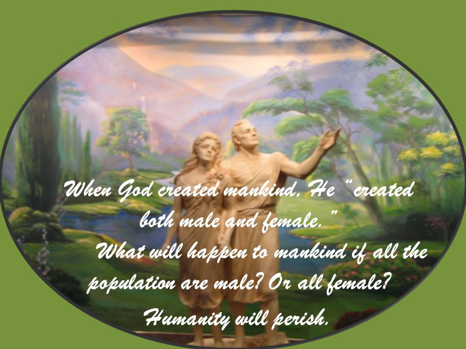 When God created mankind, He created both male and female. What will happen to mankind if all the population are male.