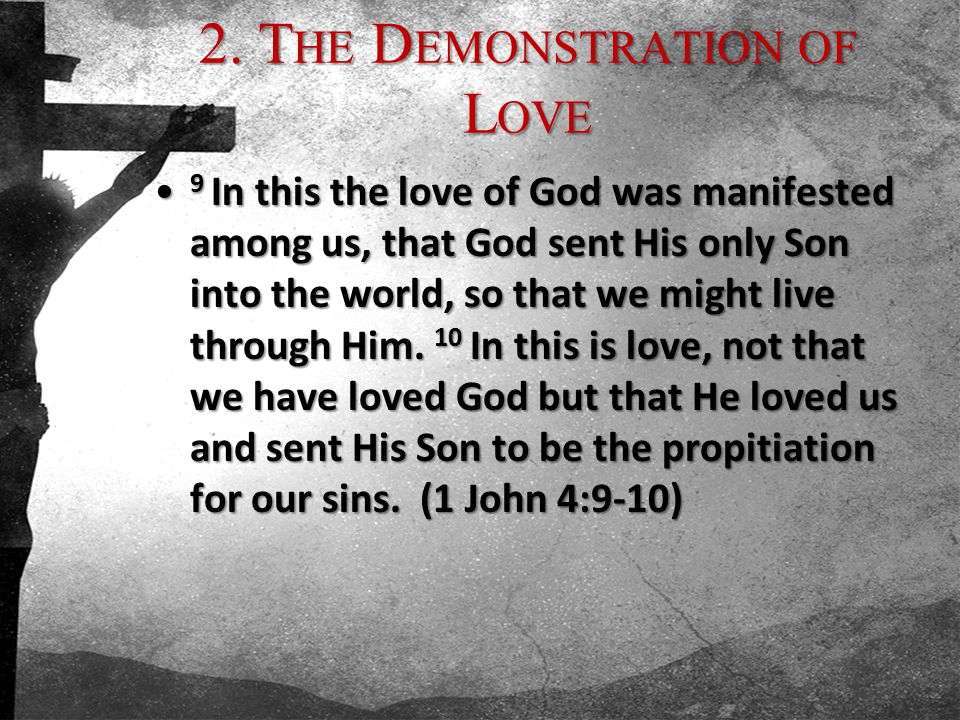 2. T HE D EMONSTRATION OF L OVE 9 In this the love of God was manifested among us, that God sent His only Son into the world, so that we might live th