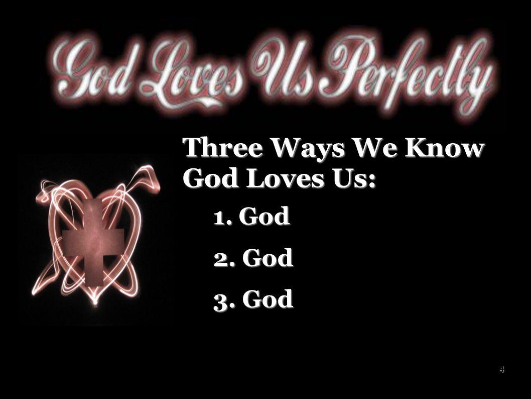 5 Three Ways We Know God Loves Us: 1. God created us 1. God created us 2. God 2. God 3. God 3. God