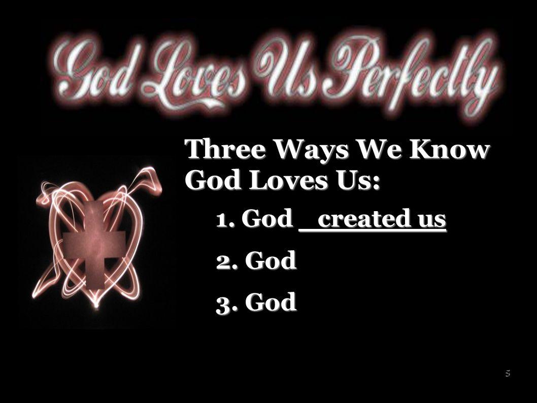 6 Three Ways We Know God Loves Us: 1. God created us 1. God created us 2. God 2. God 3. God 3. God