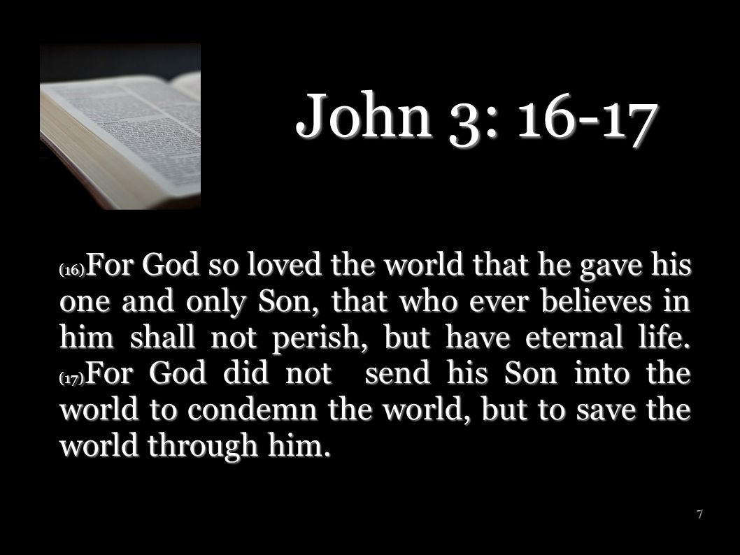 7 John 3: 16-17 (16) For God so loved the world that he gave his one and only Son, that who ever believes in him shall not perish, but have eternal li