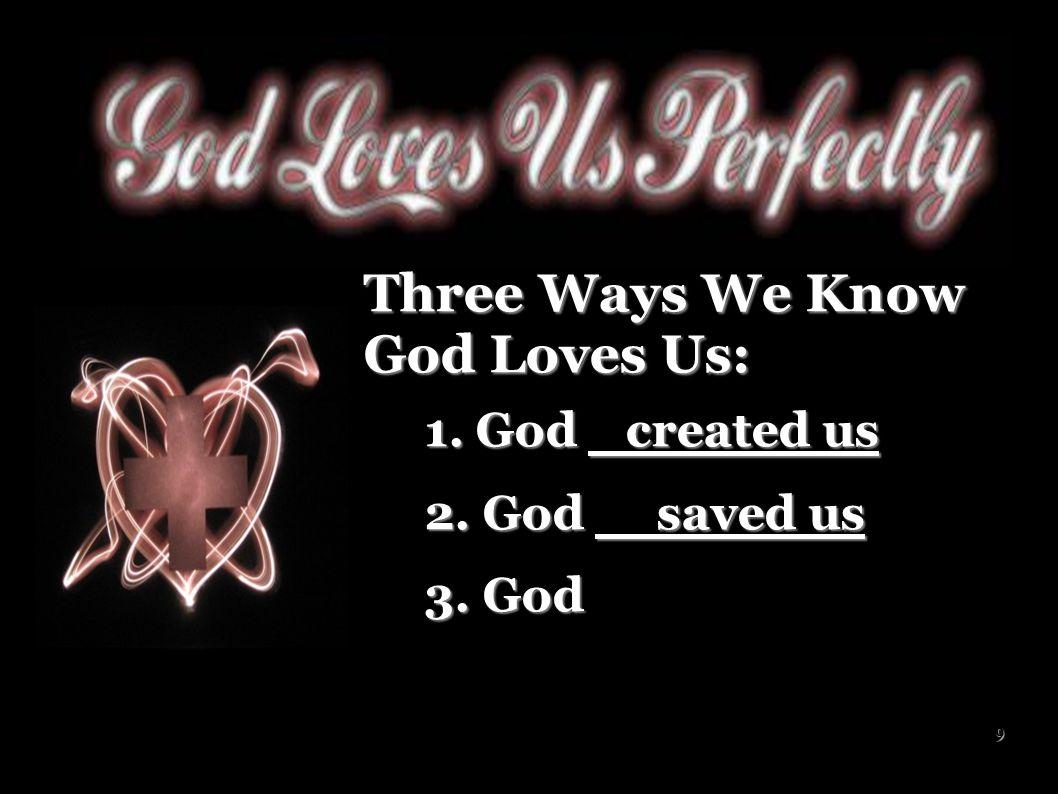 10 Three Ways We Know God Loves Us: 1.God created us 1.