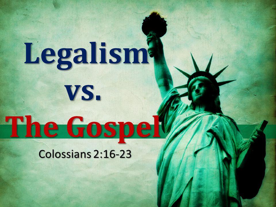 Legalism vs. The Gospel Legalism vs. The Gospel Colossians 2:16-23
