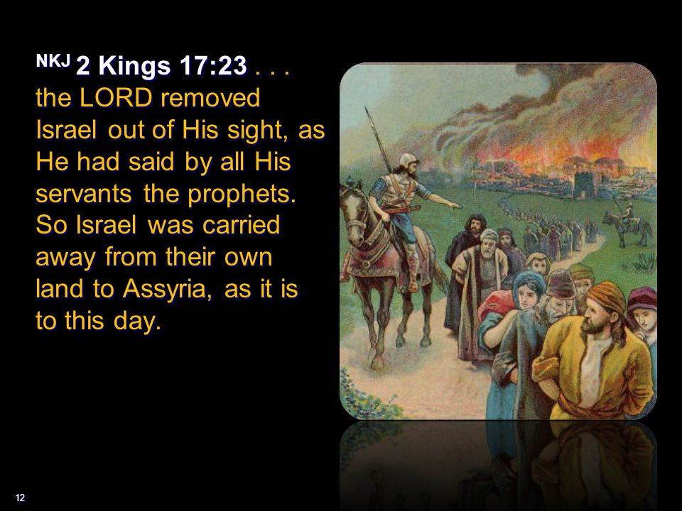 12 NKJ 2 Kings 17:23... the LORD removed Israel out of His sight, as He had said by all His servants the prophets. So Israel was carried away from the