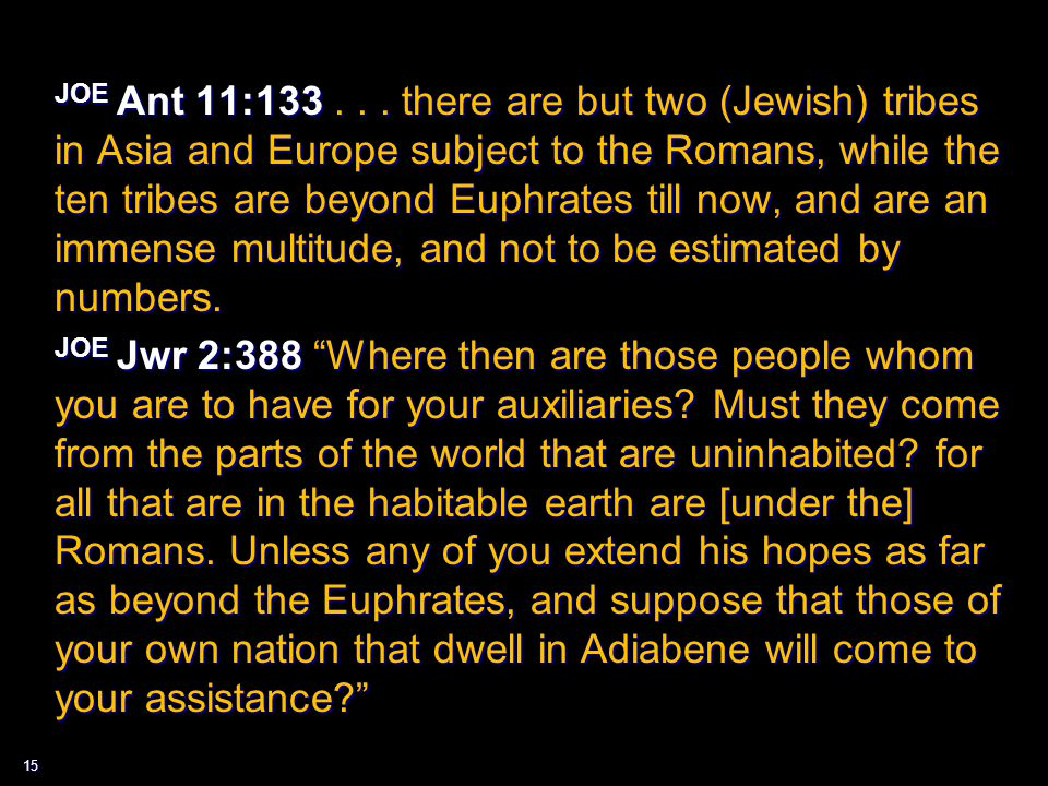 15 JOE Ant 11:133... there are but two (Jewish) tribes in Asia and Europe subject to the Romans, while the ten tribes are beyond Euphrates till now, a