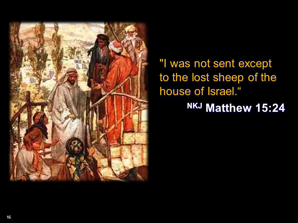 16 I was not sent except to the lost sheep of the house of Israel. NKJ Matthew 15:24