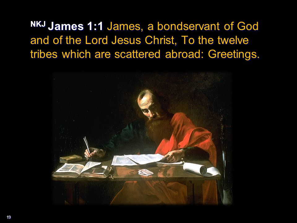 19 NKJ James 1:1 James, a bondservant of God and of the Lord Jesus Christ, To the twelve tribes which are scattered abroad: Greetings.
