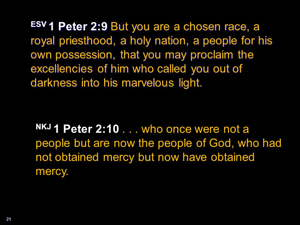 21 ESV 1 Peter 2:9 But you are a chosen race, a royal priesthood, a holy nation, a people for his own possession, that you may proclaim the excellenci