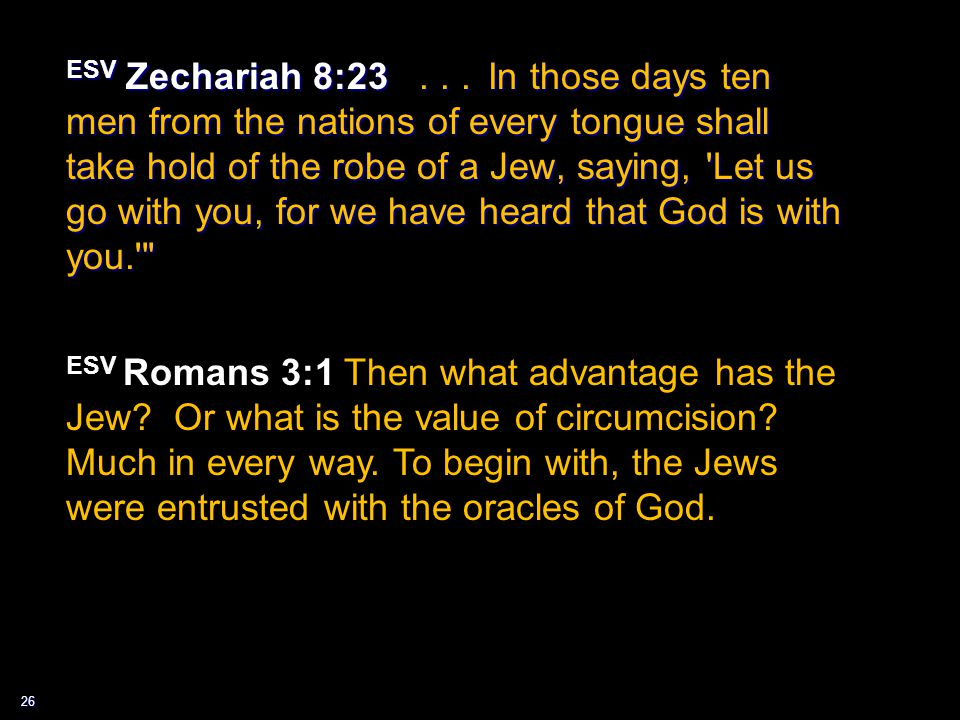 26 ESV Zechariah 8:23... In those days ten men from the nations of every tongue shall take hold of the robe of a Jew, saying, 'Let us go with you, for