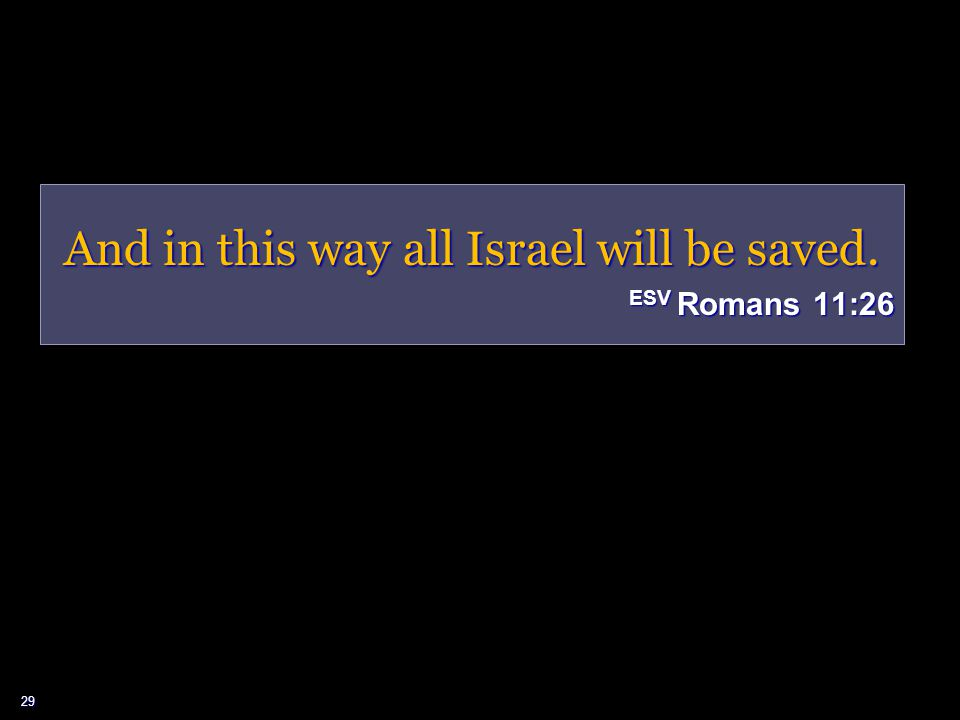 29 And in this way all Israel will be saved. ESV Romans 11:26