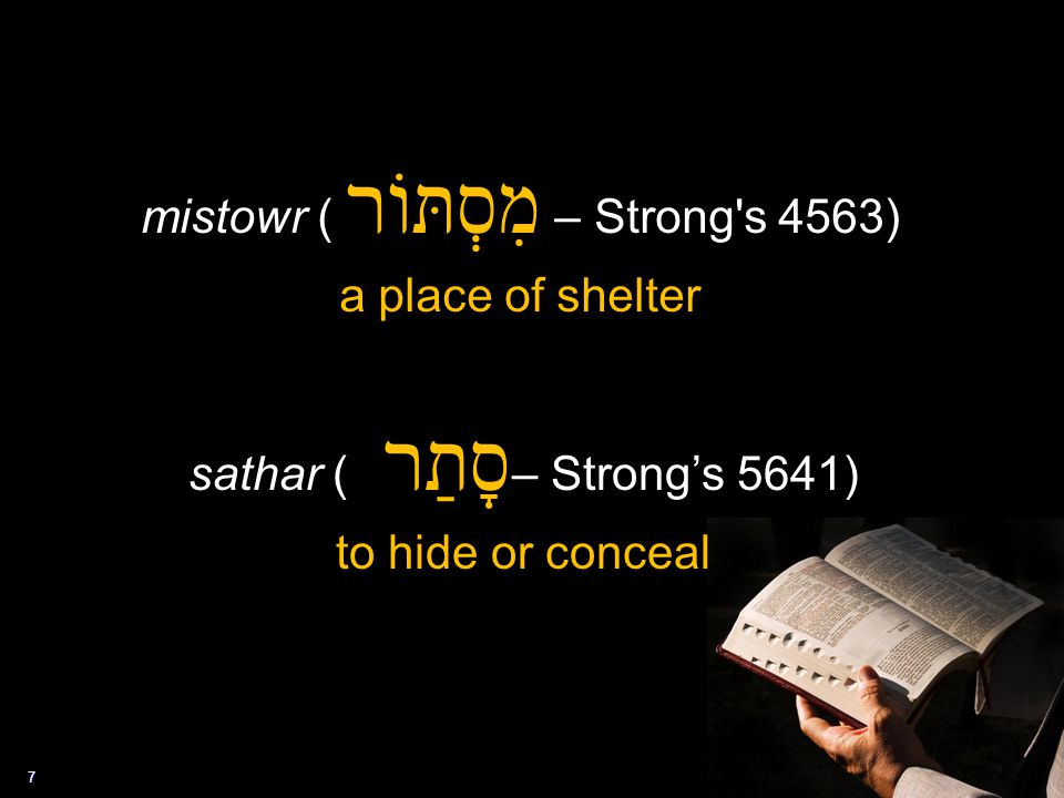 7 mistowr ( מִסְתּוֹר – Strong's 4563) a place of shelter sathar ( סָתַר – Strong's 5641) to hide or conceal