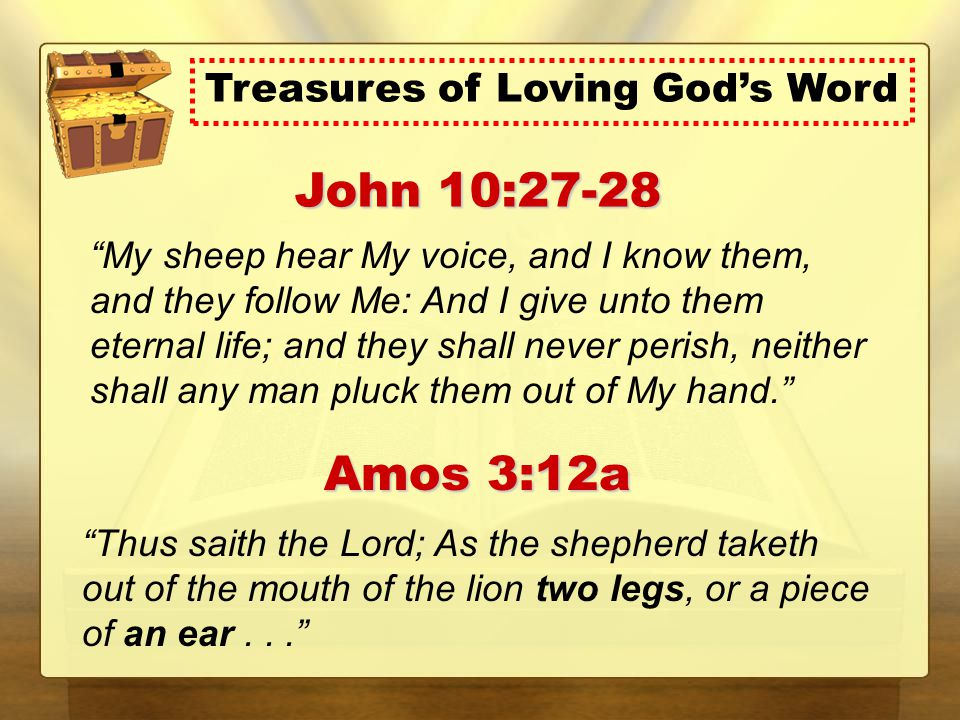 My sheep hear My voice, and I know them, and they follow Me: And I give unto them eternal life; and they shall never perish, neither shall any man pluck them out of My hand. John 10:27-28 Thus saith the Lord; As the shepherd taketh out of the mouth of the lion two legs, or a piece of an ear... Amos 3:12a