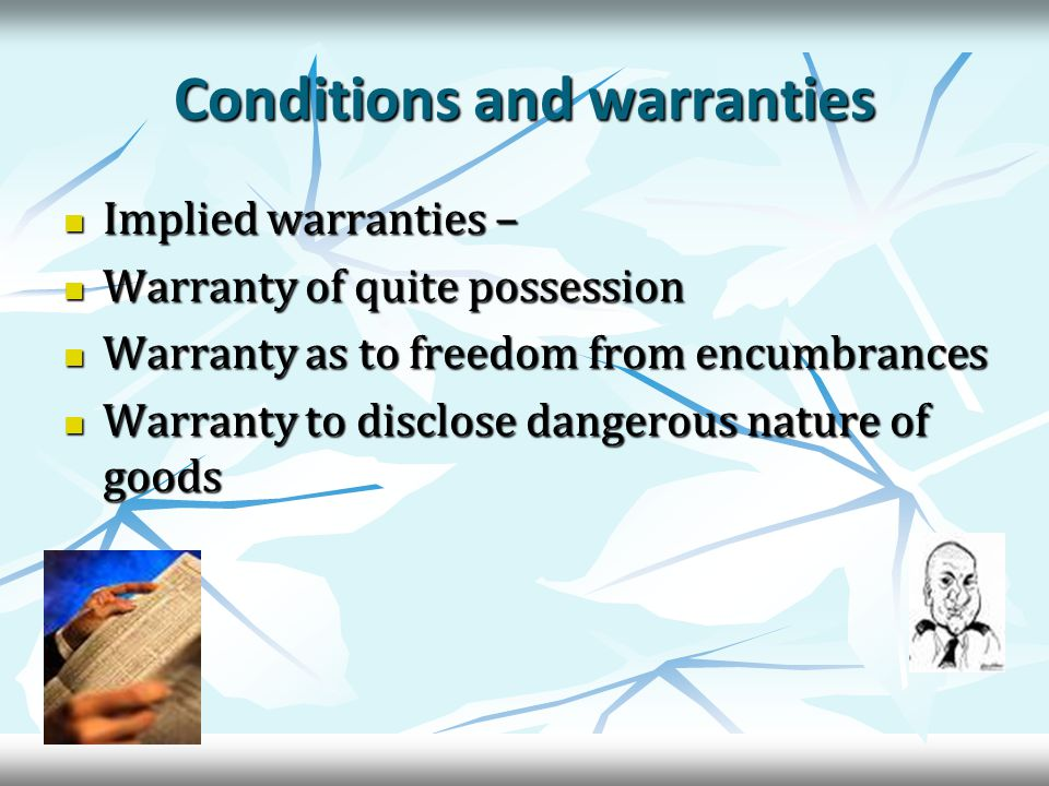 Conditions and warranties Implied warranties – Implied warranties – Warranty of quite possession Warranty of quite possession Warranty as to freedom from encumbrances Warranty as to freedom from encumbrances Warranty to disclose dangerous nature of goods Warranty to disclose dangerous nature of goods