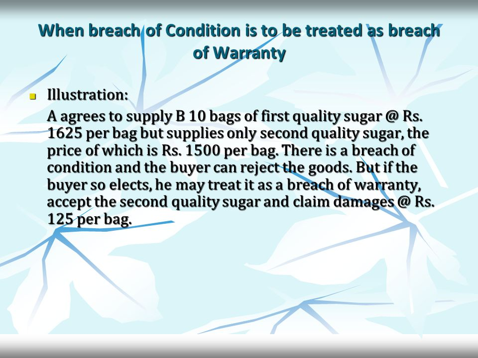 When breach of Condition is to be treated as breach of Warranty Illustration: Illustration: A agrees to supply B 10 bags of first quality sugar @ Rs.