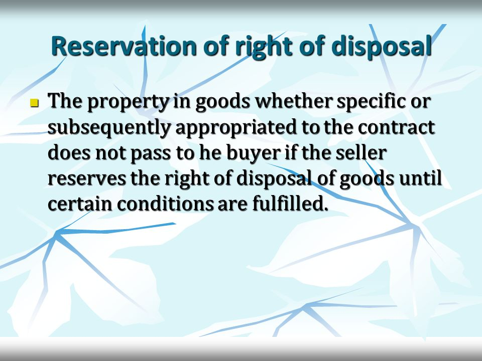 Reservation of right of disposal The property in goods whether specific or subsequently appropriated to the contract does not pass to he buyer if the seller reserves the right of disposal of goods until certain conditions are fulfilled.