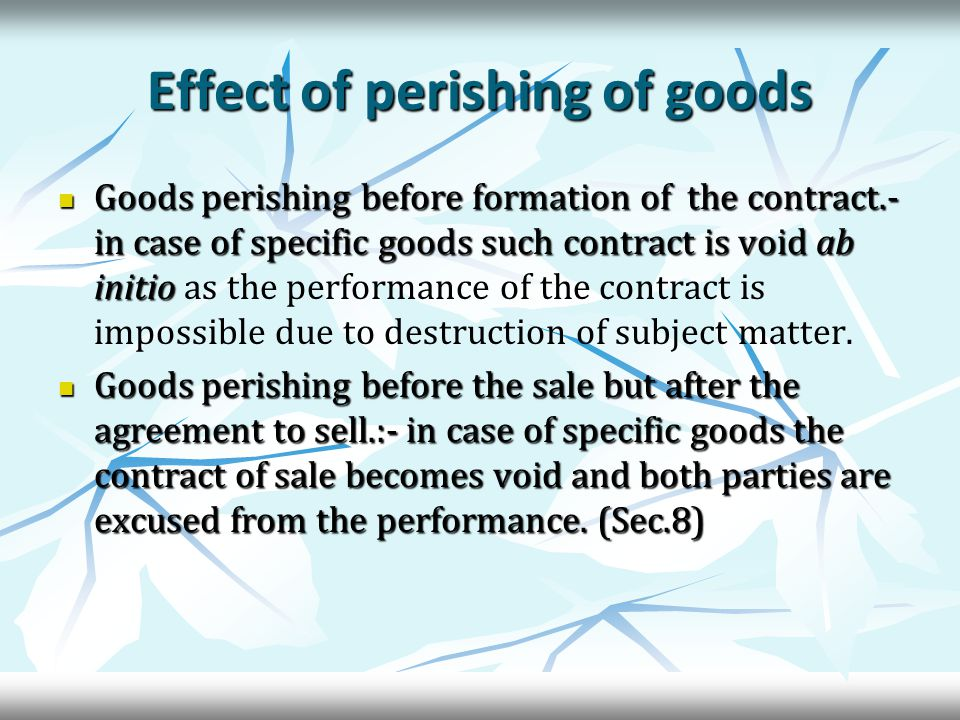Effect of perishing of goods Goods perishing before formation of the contract.- in case of specific goods such contract is void ab initio Goods perishing before formation of the contract.- in case of specific goods such contract is void ab initio as the performance of the contract is impossible due to destruction of subject matter.