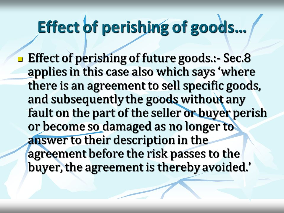 Effect of perishing of goods… Effect of perishing of future goods.:- Sec.8 applies in this case also which says 'where there is an agreement to sell specific goods, and subsequently the goods without any fault on the part of the seller or buyer perish or become so damaged as no longer to answer to their description in the agreement before the risk passes to the buyer, the agreement is thereby avoided.' Effect of perishing of future goods.:- Sec.8 applies in this case also which says 'where there is an agreement to sell specific goods, and subsequently the goods without any fault on the part of the seller or buyer perish or become so damaged as no longer to answer to their description in the agreement before the risk passes to the buyer, the agreement is thereby avoided.'