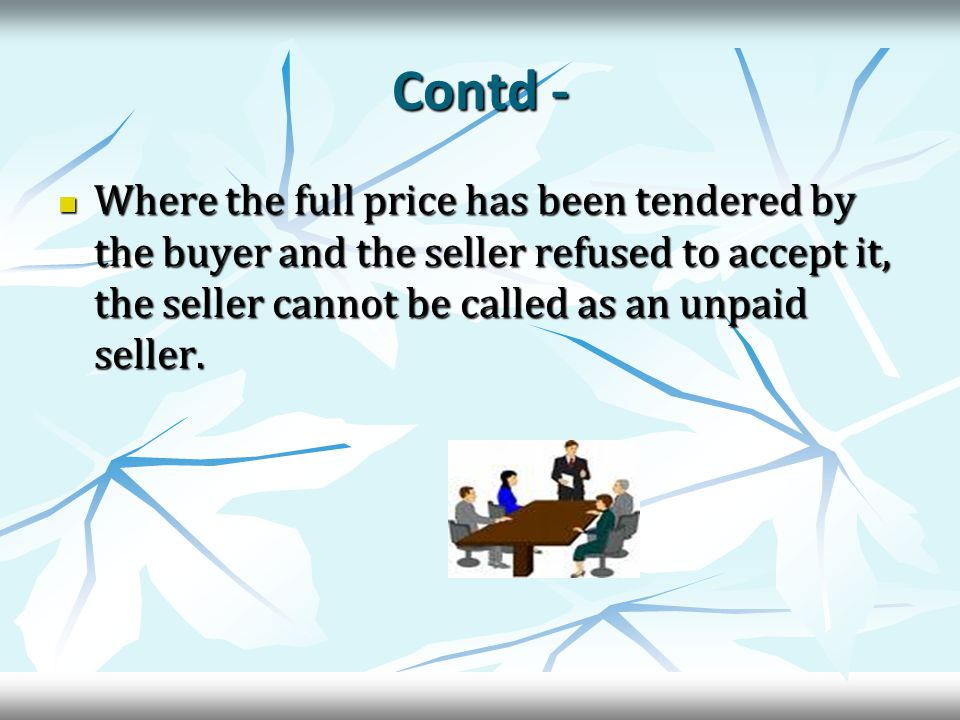 Contd - Where the full price has been tendered by the buyer and the seller refused to accept it, the seller cannot be called as an unpaid seller.