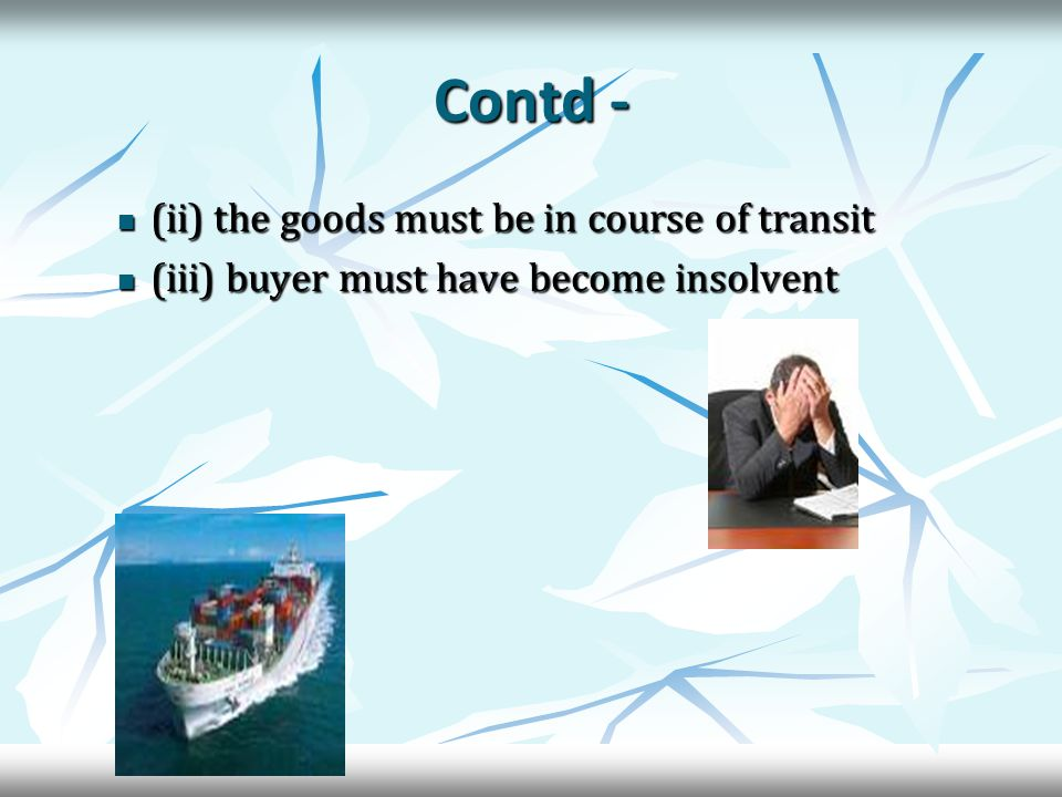 Contd - (ii) the goods must be in course of transit (ii) the goods must be in course of transit (iii) buyer must have become insolvent (iii) buyer must have become insolvent