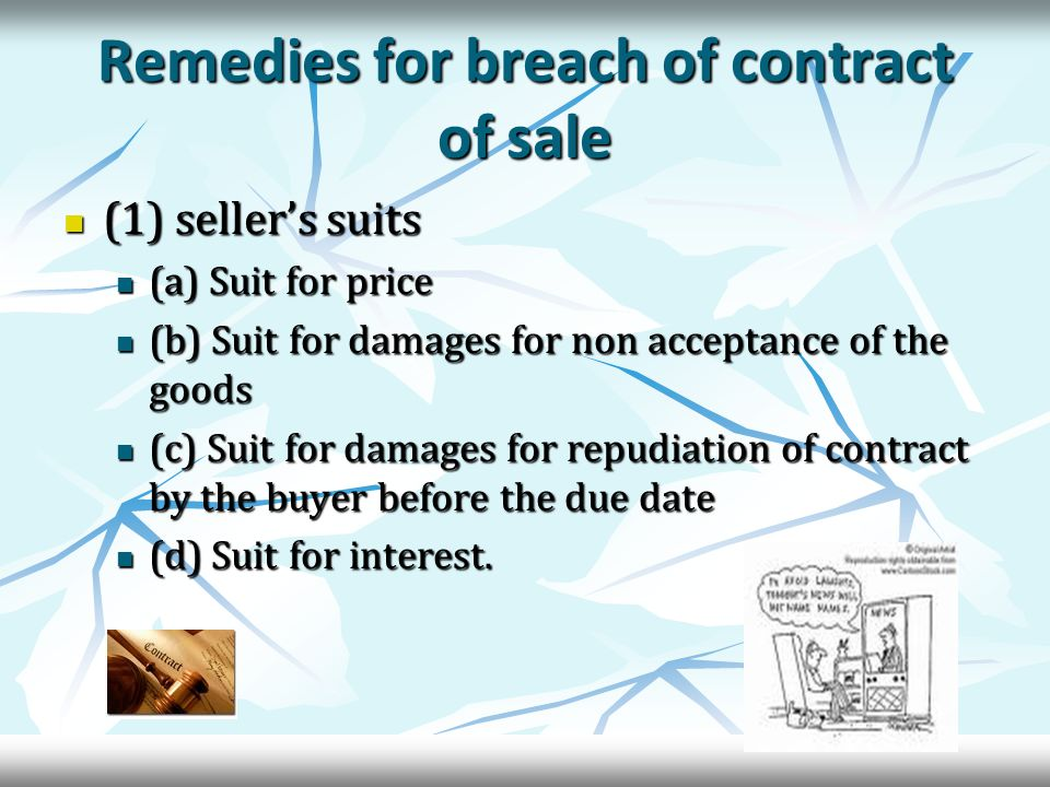 Remedies for breach of contract of sale (1) seller's suits (1) seller's suits (a) Suit for price (a) Suit for price (b) Suit for damages for non acceptance of the goods (b) Suit for damages for non acceptance of the goods (c) Suit for damages for repudiation of contract by the buyer before the due date (c) Suit for damages for repudiation of contract by the buyer before the due date (d) Suit for interest.