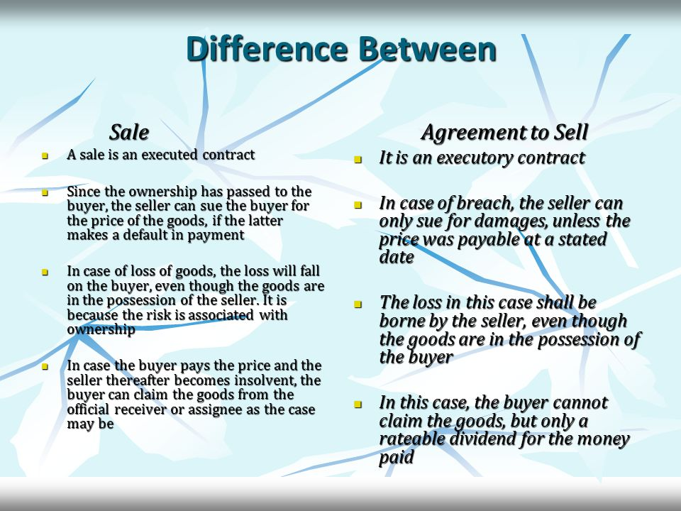 Difference Between Sale A sale is an executed contract A sale is an executed contract Since the ownership has passed to the buyer, the seller can sue the buyer for the price of the goods, if the latter makes a default in payment Since the ownership has passed to the buyer, the seller can sue the buyer for the price of the goods, if the latter makes a default in payment In case of loss of goods, the loss will fall on the buyer, even though the goods are in the possession of the seller.