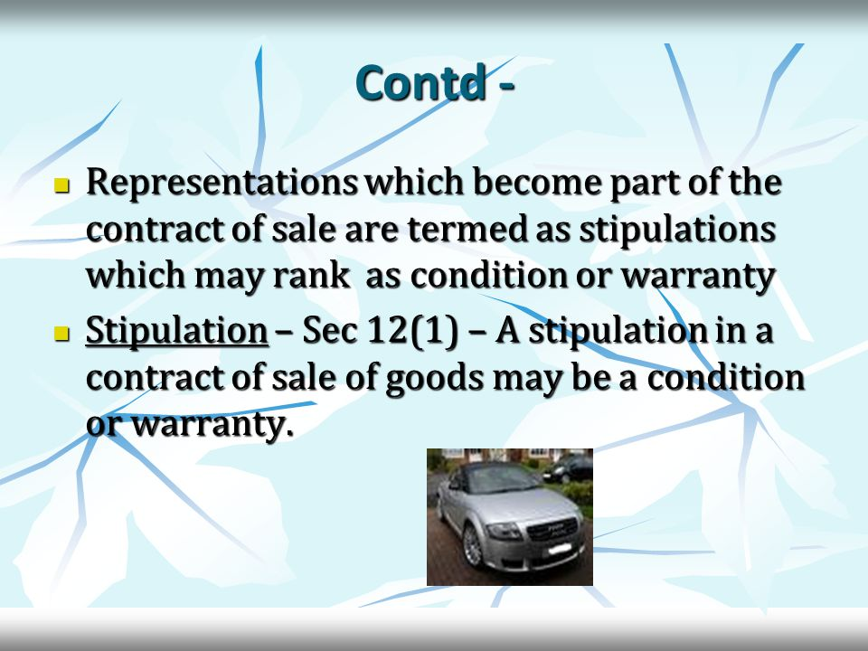 Contd - Representations which become part of the contract of sale are termed as stipulations which may rank as condition or warranty Representations which become part of the contract of sale are termed as stipulations which may rank as condition or warranty Stipulation – Sec 12(1) – A stipulation in a contract of sale of goods may be a condition or warranty.