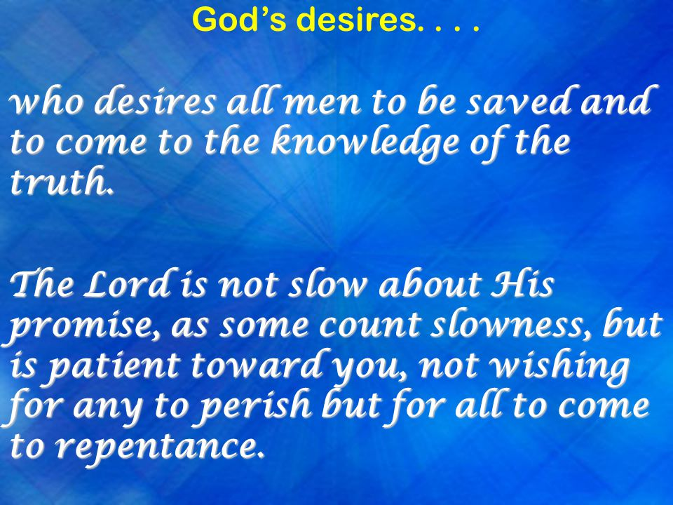 God's desires.... who desires all men to be saved and to come to the knowledge of the truth.